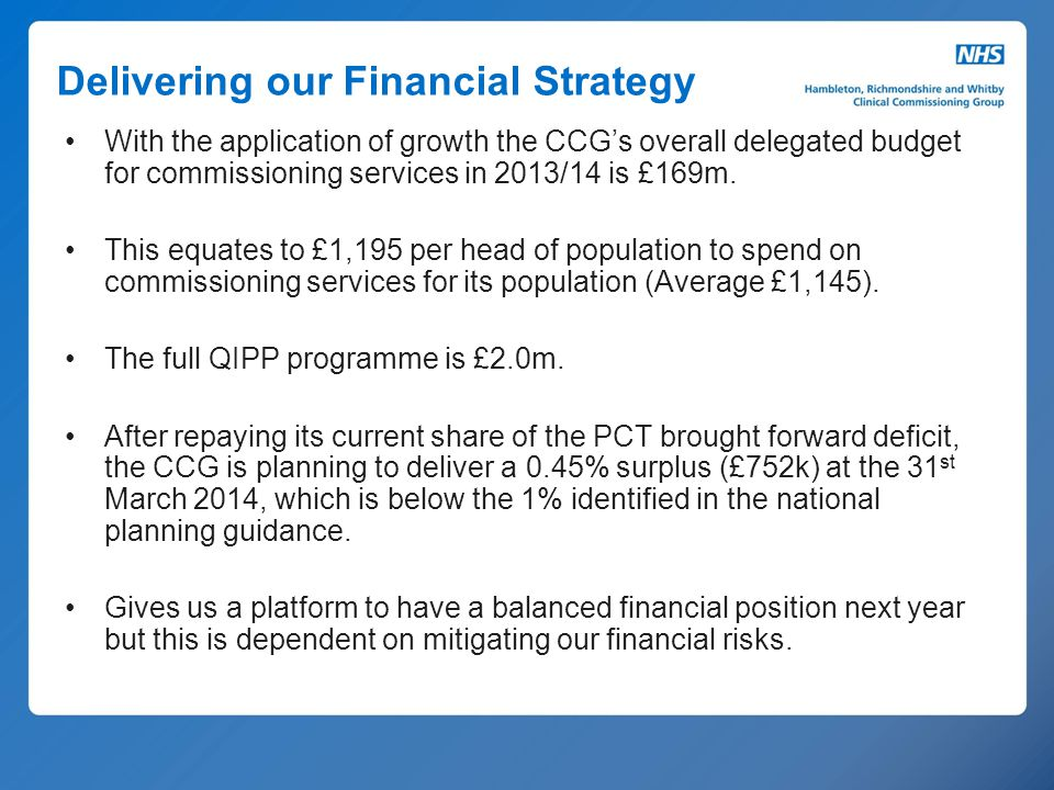 Delivering our Financial Strategy With the application of growth the CCG's overall delegated budget for commissioning services in 2013/14 is £169m. Th