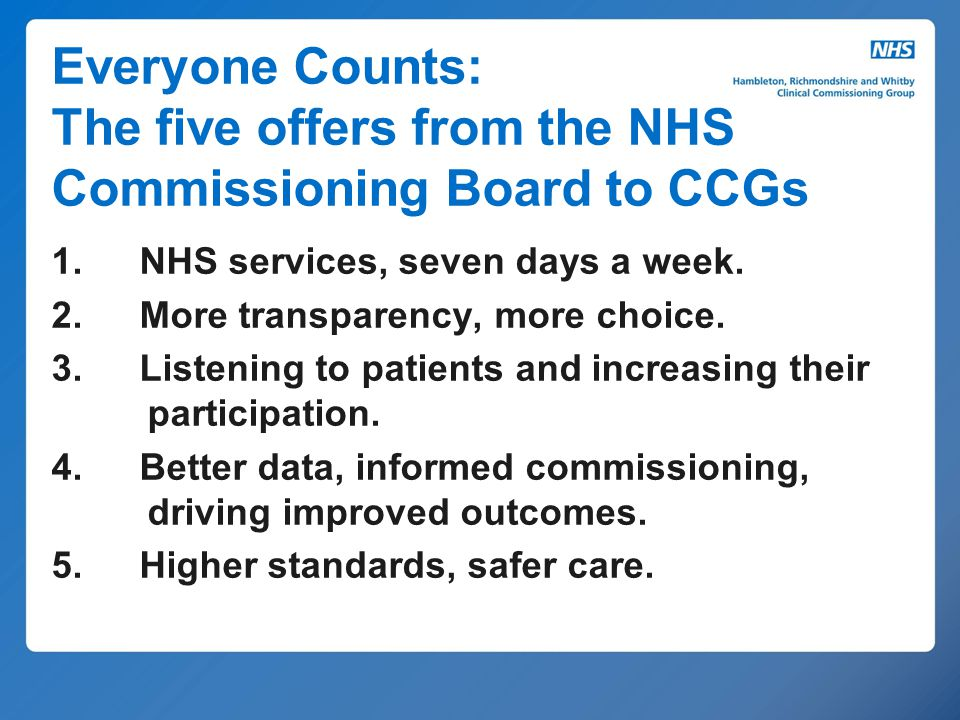 Everyone Counts: The five offers from the NHS Commissioning Board to CCGs 1. NHS services, seven days a week. 2. More transparency, more choice. 3. Li