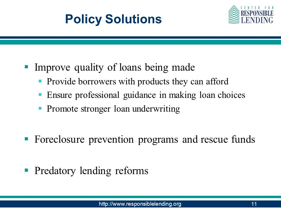 http://www.responsiblelending.org 11 Policy Solutions  Improve quality of loans being made  Provide borrowers with products they can afford  Ensure professional guidance in making loan choices  Promote stronger loan underwriting  Foreclosure prevention programs and rescue funds  Predatory lending reforms