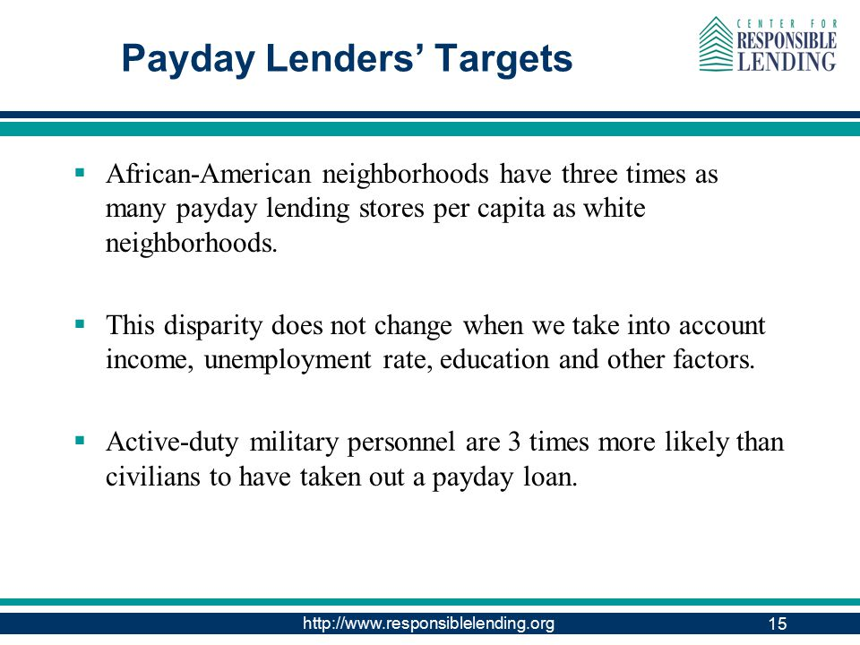 http://www.responsiblelending.org 15 Payday Lenders' Targets  African-American neighborhoods have three times as many payday lending stores per capita as white neighborhoods.