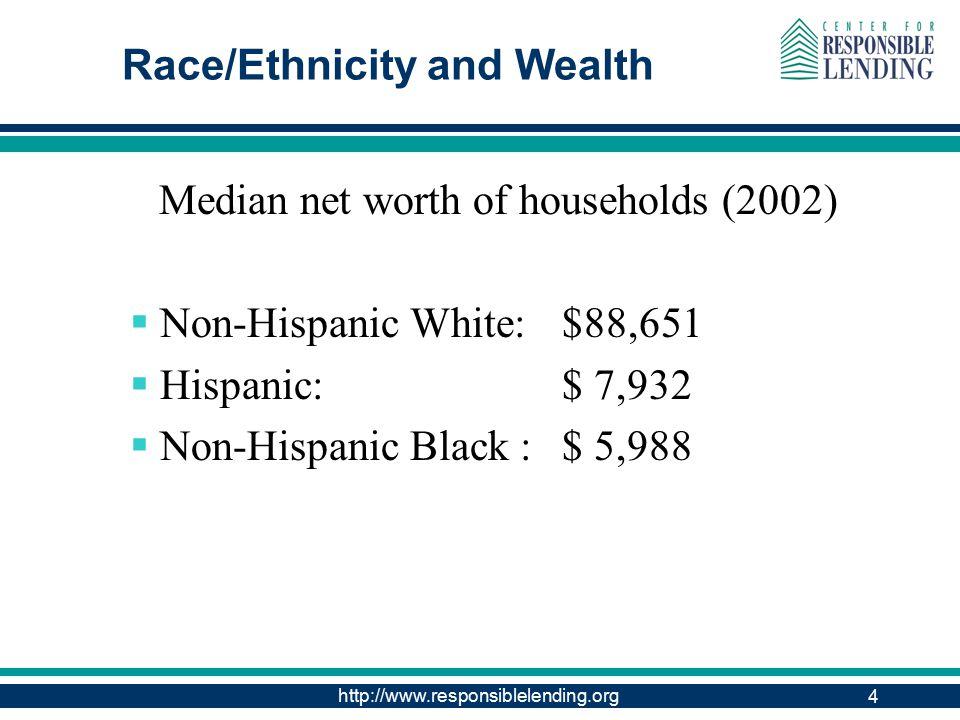 http://www.responsiblelending.org 4 Race/Ethnicity and Wealth Median net worth of households (2002)  Non-Hispanic White: $88,651  Hispanic: $ 7,932  Non-Hispanic Black : $ 5,988