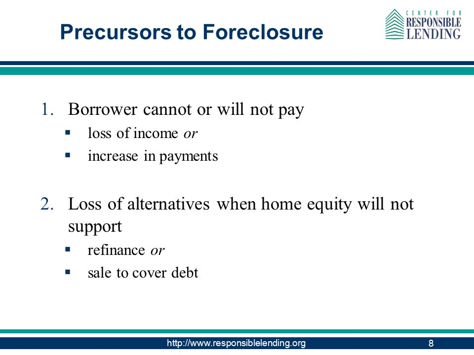 http://www.responsiblelending.org 8 Precursors to Foreclosure 1.Borrower cannot or will not pay  loss of income or  increase in payments 2.Loss of alternatives when home equity will not support  refinance or  sale to cover debt