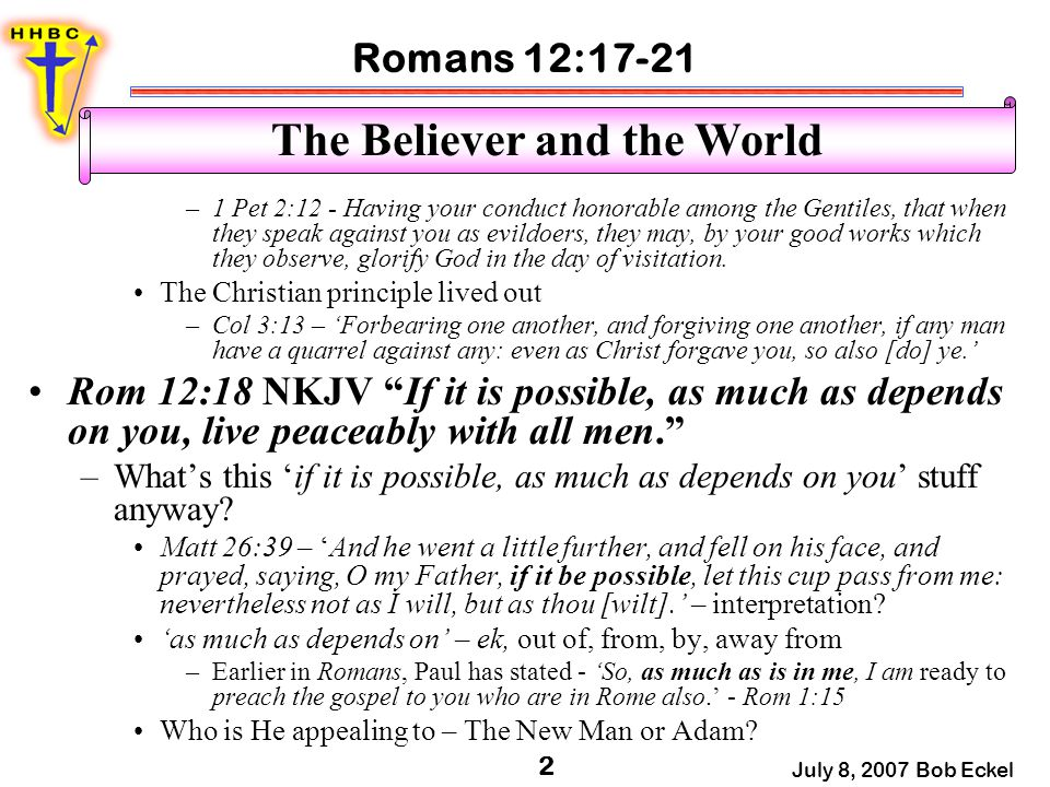 Romans 12:17-21 July 8, 2007 Bob Eckel 2 The Believer and the World –1 Pet 2:12 - Having your conduct honorable among the Gentiles, that when they speak against you as evildoers, they may, by your good works which they observe, glorify God in the day of visitation.