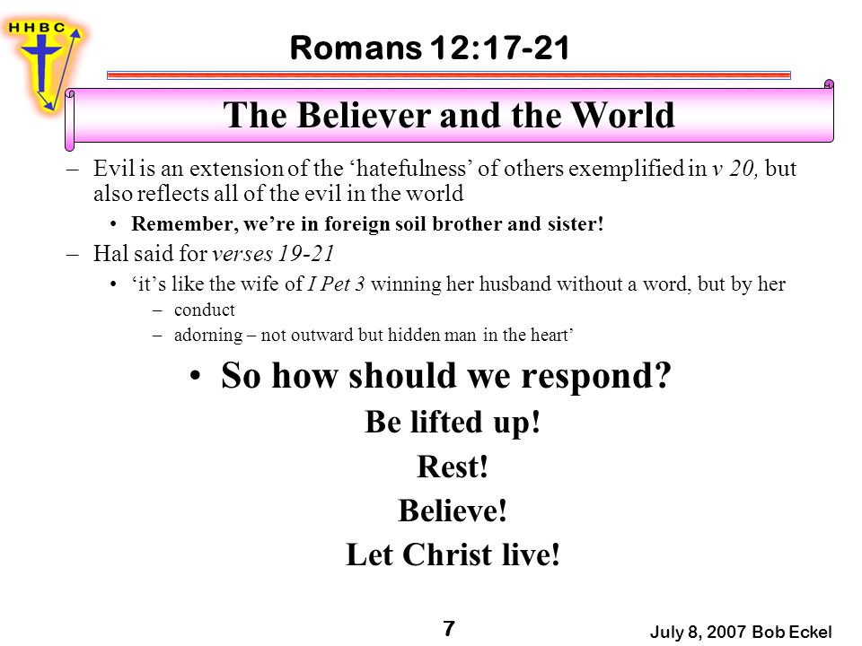 Romans 12:17-21 July 8, 2007 Bob Eckel 7 The Believer and the World –Evil is an extension of the 'hatefulness' of others exemplified in v 20, but also reflects all of the evil in the world Remember, we're in foreign soil brother and sister.
