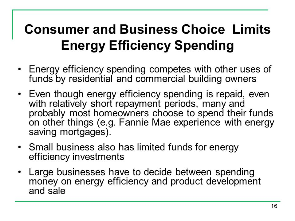 16 Consumer and Business Choice Limits Energy Efficiency Spending Energy efficiency spending competes with other uses of funds by residential and commercial building owners Even though energy efficiency spending is repaid, even with relatively short repayment periods, many and probably most homeowners choose to spend their funds on other things (e.g.