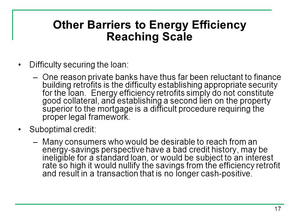 17 Other Barriers to Energy Efficiency Reaching Scale Difficulty securing the loan: –One reason private banks have thus far been reluctant to finance building retrofits is the difficulty establishing appropriate security for the loan.