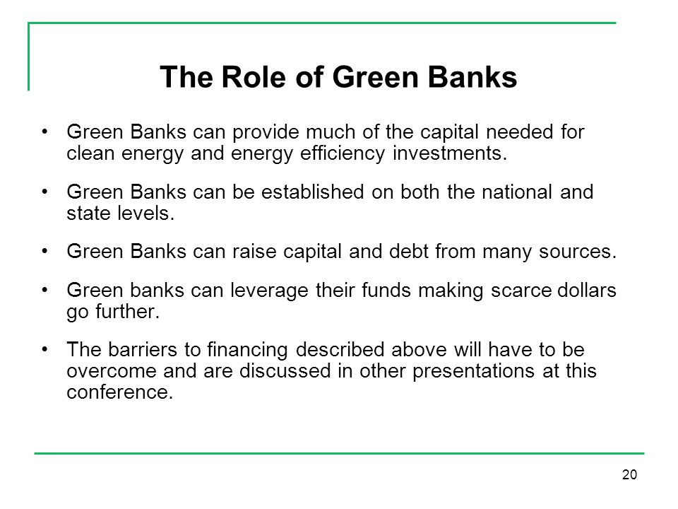 20 The Role of Green Banks Green Banks can provide much of the capital needed for clean energy and energy efficiency investments.