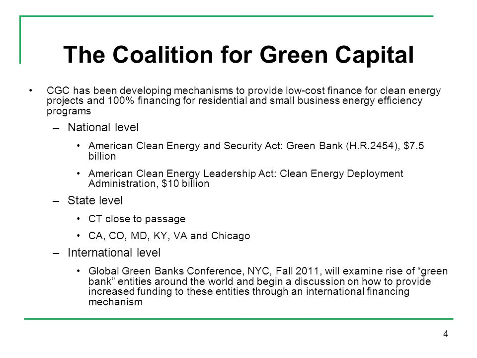 4 The Coalition for Green Capital CGC has been developing mechanisms to provide low-cost finance for clean energy projects and 100% financing for residential and small business energy efficiency programs –National level American Clean Energy and Security Act: Green Bank (H.R.2454), $7.5 billion American Clean Energy Leadership Act: Clean Energy Deployment Administration, $10 billion –State level CT close to passage CA, CO, MD, KY, VA and Chicago –International level Global Green Banks Conference, NYC, Fall 2011, will examine rise of green bank entities around the world and begin a discussion on how to provide increased funding to these entities through an international financing mechanism