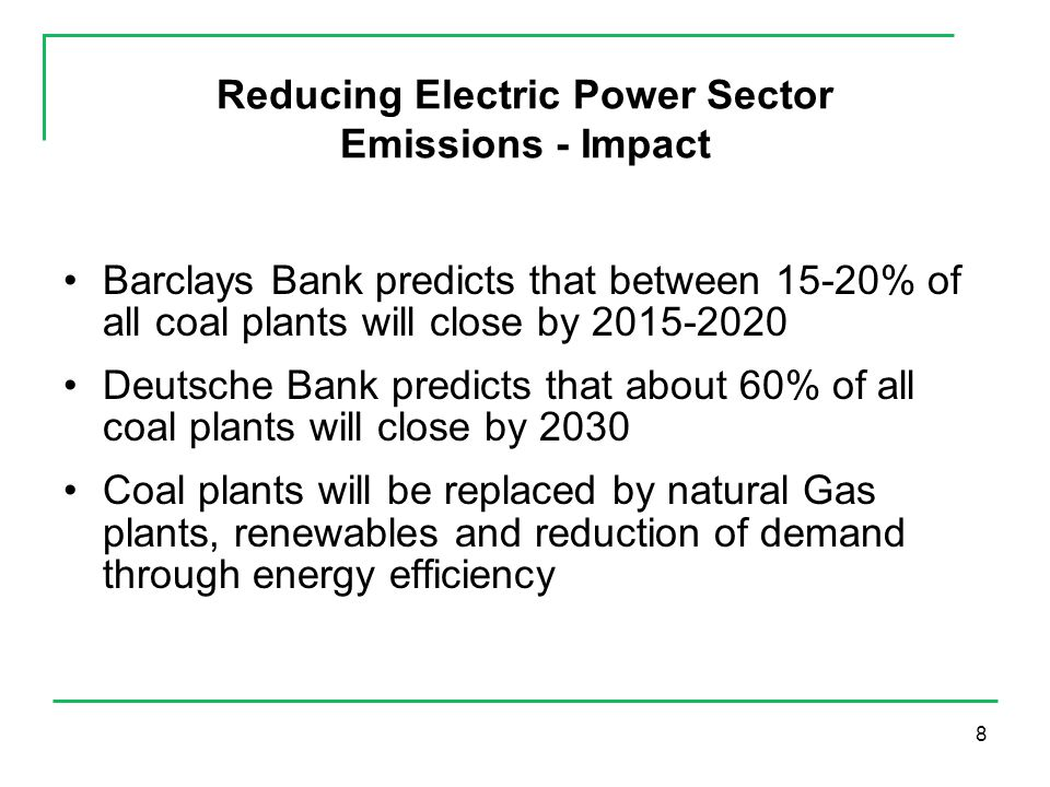 8 Reducing Electric Power Sector Emissions - Impact Barclays Bank predicts that between 15-20% of all coal plants will close by 2015-2020 Deutsche Bank predicts that about 60% of all coal plants will close by 2030 Coal plants will be replaced by natural Gas plants, renewables and reduction of demand through energy efficiency