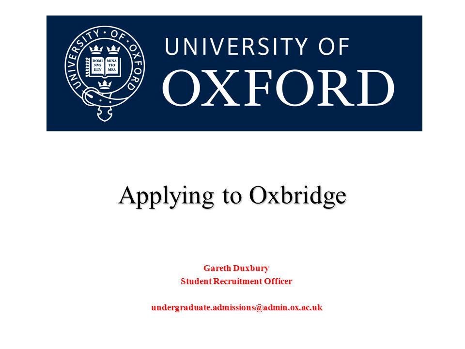Applying to Oxbridge Gareth Duxbury Student Recruitment Officer undergraduate.admissions@admin.ox.ac.uk