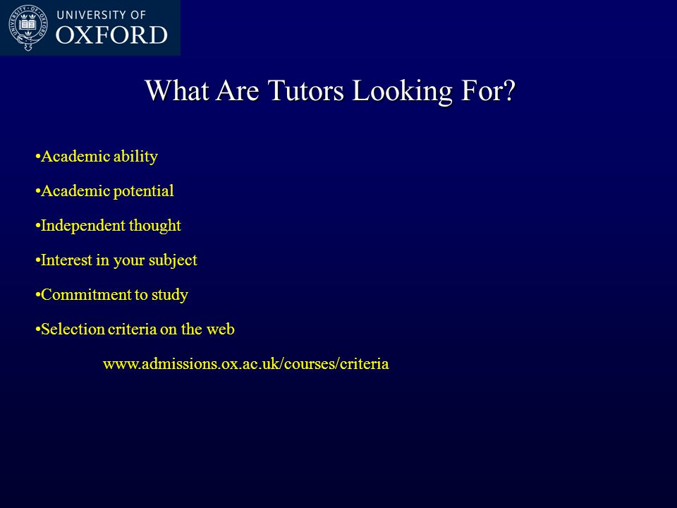What Are Tutors Looking For? Academic ability Academic potential Independent thought Interest in your subject Commitment to study Selection criteria o