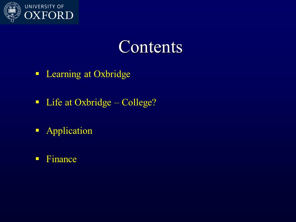 Contents  Learning at Oxbridge  Life at Oxbridge – College?  Application  Finance