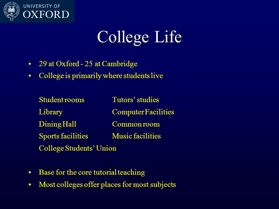 College Life 29 at Oxford - 25 at Cambridge College is primarily where students live Student roomsTutors' studies LibraryComputer Facilities Dining Ha