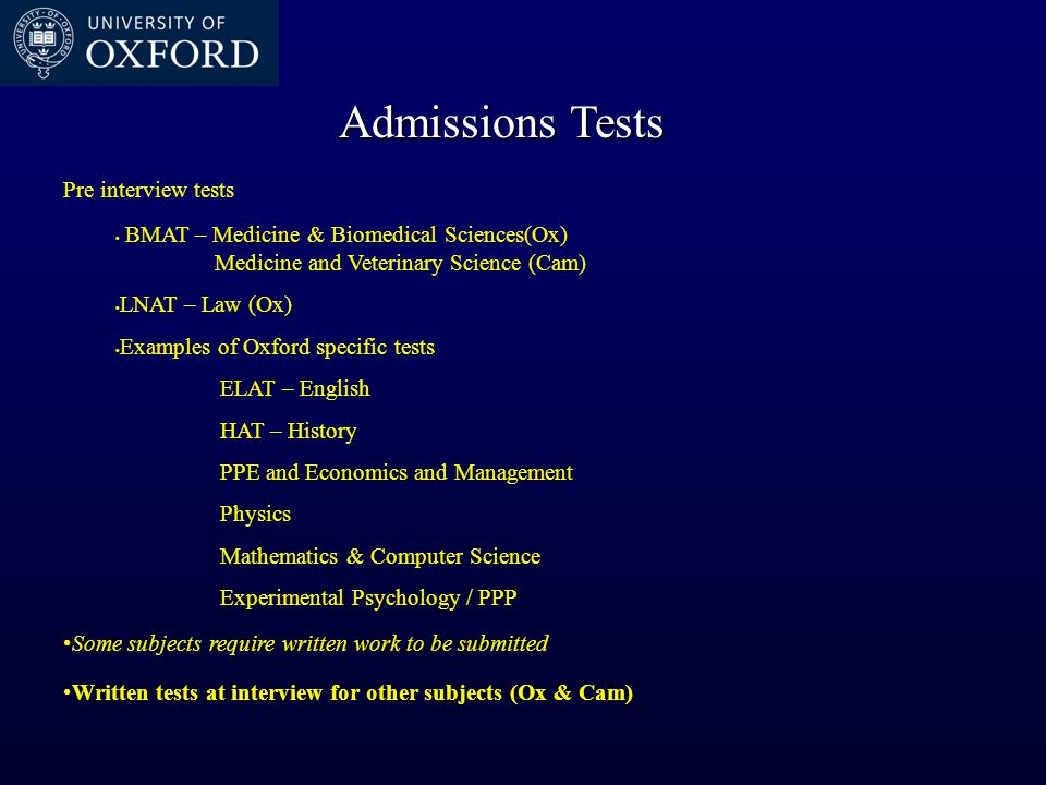 Pre interview tests BMAT – Medicine & Biomedical Sciences(Ox) Medicine and Veterinary Science (Cam) LNAT – Law (Ox) Examples of Oxford specific tests