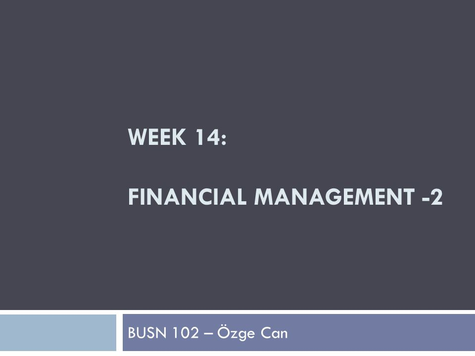 WEEK 14: FINANCIAL MANAGEMENT -2 BUSN 102 – Özge Can