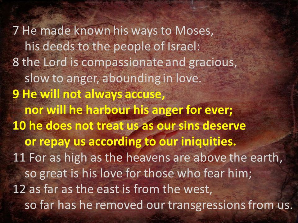 7 He made known his ways to Moses, his deeds to the people of Israel: 8 the Lord is compassionate and gracious, slow to anger, abounding in love.