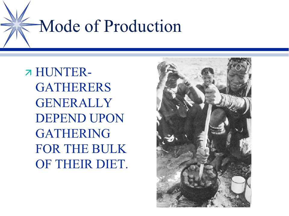 Mode of Production ä HUNTER- GATHERERS GENERALLY DEPEND UPON GATHERING FOR THE BULK OF THEIR DIET.