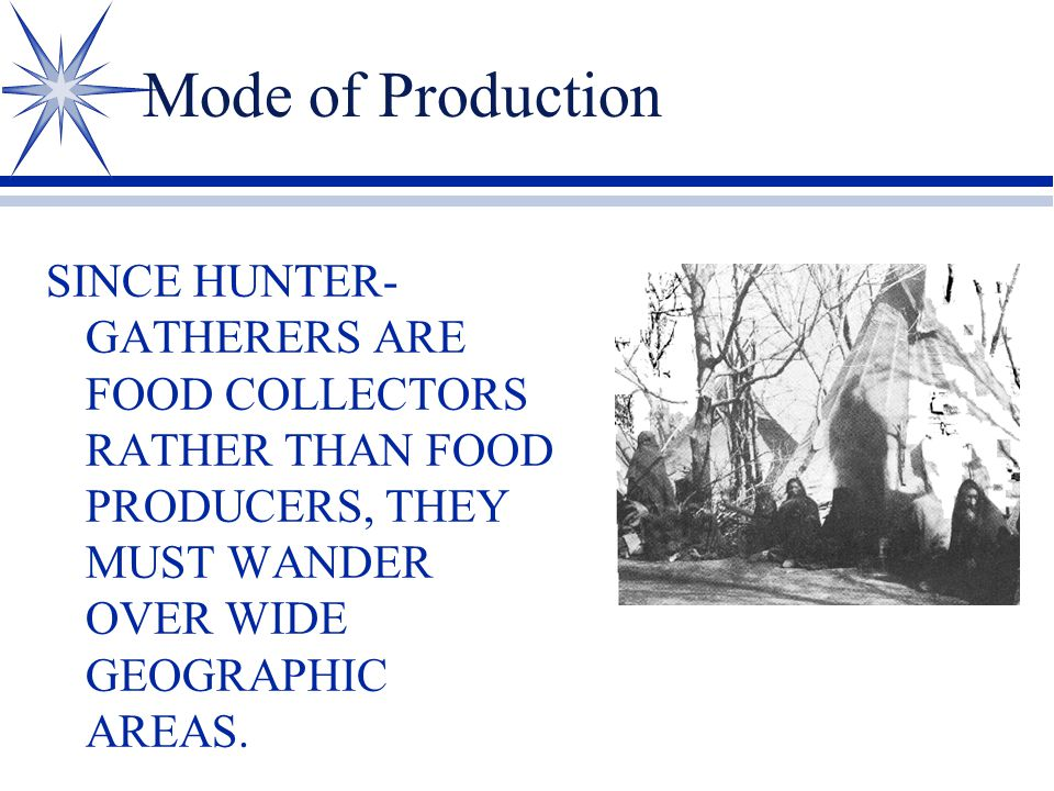 Mode of Production SINCE HUNTER- GATHERERS ARE FOOD COLLECTORS RATHER THAN FOOD PRODUCERS, THEY MUST WANDER OVER WIDE GEOGRAPHIC AREAS.