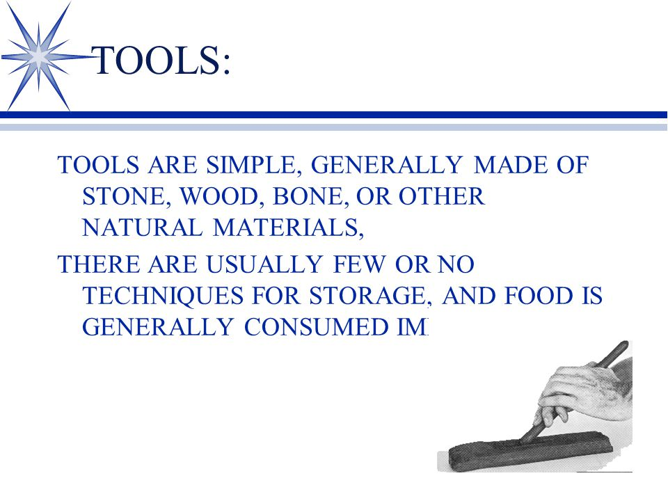TOOLS: TOOLS ARE SIMPLE, GENERALLY MADE OF STONE, WOOD, BONE, OR OTHER NATURAL MATERIALS, THERE ARE USUALLY FEW OR NO TECHNIQUES FOR STORAGE, AND FOOD