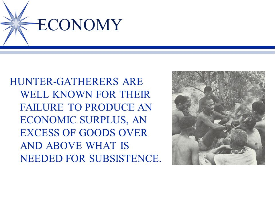 ECONOMY HUNTER-GATHERERS ARE WELL KNOWN FOR THEIR FAILURE TO PRODUCE AN ECONOMIC SURPLUS, AN EXCESS OF GOODS OVER AND ABOVE WHAT IS NEEDED FOR SUBSIST