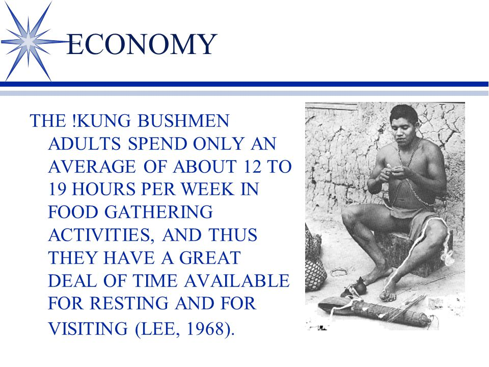 ECONOMY THE !KUNG BUSHMEN ADULTS SPEND ONLY AN AVERAGE OF ABOUT 12 TO 19 HOURS PER WEEK IN FOOD GATHERING ACTIVITIES, AND THUS THEY HAVE A GREAT DEAL OF TIME AVAILABLE FOR RESTING AND FOR VISITING (LEE, 1968).