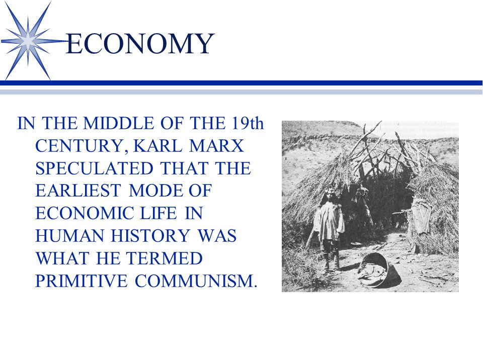 ECONOMY IN THE MIDDLE OF THE 19th CENTURY, KARL MARX SPECULATED THAT THE EARLIEST MODE OF ECONOMIC LIFE IN HUMAN HISTORY WAS WHAT HE TERMED PRIMITIVE