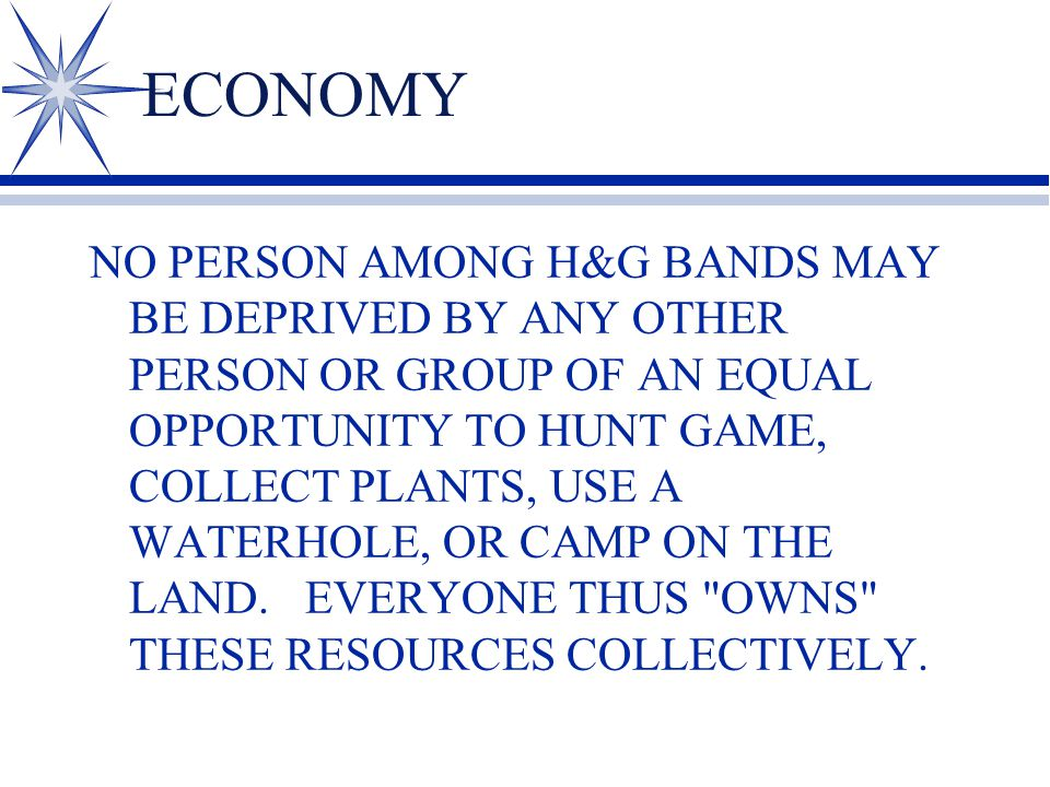 ECONOMY NO PERSON AMONG H&G BANDS MAY BE DEPRIVED BY ANY OTHER PERSON OR GROUP OF AN EQUAL OPPORTUNITY TO HUNT GAME, COLLECT PLANTS, USE A WATERHOLE, OR CAMP ON THE LAND.