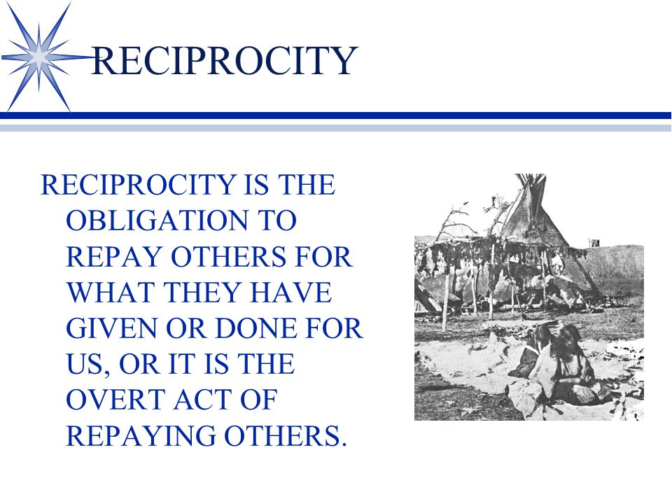 RECIPROCITY RECIPROCITY IS THE OBLIGATION TO REPAY OTHERS FOR WHAT THEY HAVE GIVEN OR DONE FOR US, OR IT IS THE OVERT ACT OF REPAYING OTHERS.