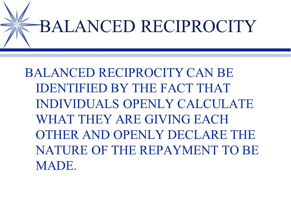 BALANCED RECIPROCITY BALANCED RECIPROCITY CAN BE IDENTIFIED BY THE FACT THAT INDIVIDUALS OPENLY CALCULATE WHAT THEY ARE GIVING EACH OTHER AND OPENLY DECLARE THE NATURE OF THE REPAYMENT TO BE MADE.