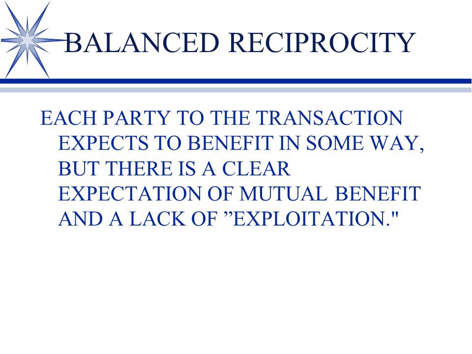 BALANCED RECIPROCITY EACH PARTY TO THE TRANSACTION EXPECTS TO BENEFIT IN SOME WAY, BUT THERE IS A CLEAR EXPECTATION OF MUTUAL BENEFIT AND A LACK OF EXPLOITATION.