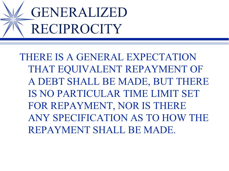 GENERALIZED RECIPROCITY THERE IS A GENERAL EXPECTATION THAT EQUIVALENT REPAYMENT OF A DEBT SHALL BE MADE, BUT THERE IS NO PARTICULAR TIME LIMIT SET FOR REPAYMENT, NOR IS THERE ANY SPECIFICATION AS TO HOW THE REPAYMENT SHALL BE MADE.