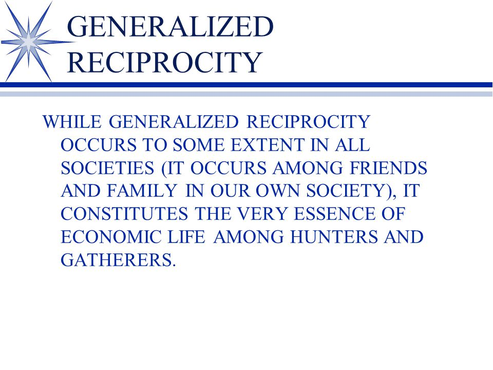 GENERALIZED RECIPROCITY WHILE GENERALIZED RECIPROCITY OCCURS TO SOME EXTENT IN ALL SOCIETIES (IT OCCURS AMONG FRIENDS AND FAMILY IN OUR OWN SOCIETY), IT CONSTITUTES THE VERY ESSENCE OF ECONOMIC LIFE AMONG HUNTERS AND GATHERERS.