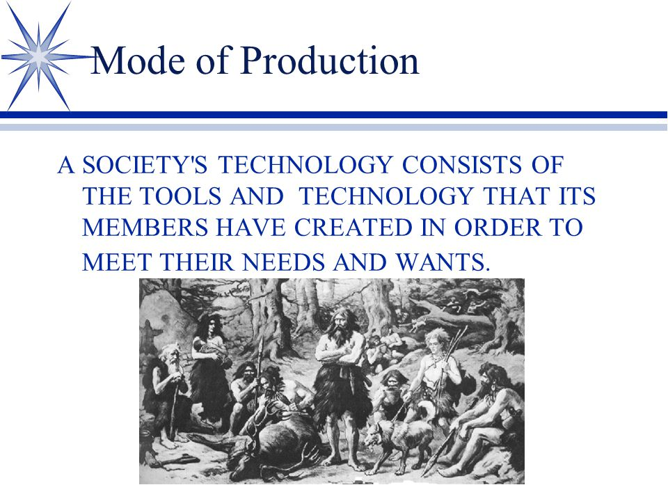 Mode of Production A SOCIETY'S TECHNOLOGY CONSISTS OF THE TOOLS AND TECHNOLOGY THAT ITS MEMBERS HAVE CREATED IN ORDER TO MEET THEIR NEEDS AND WANTS.