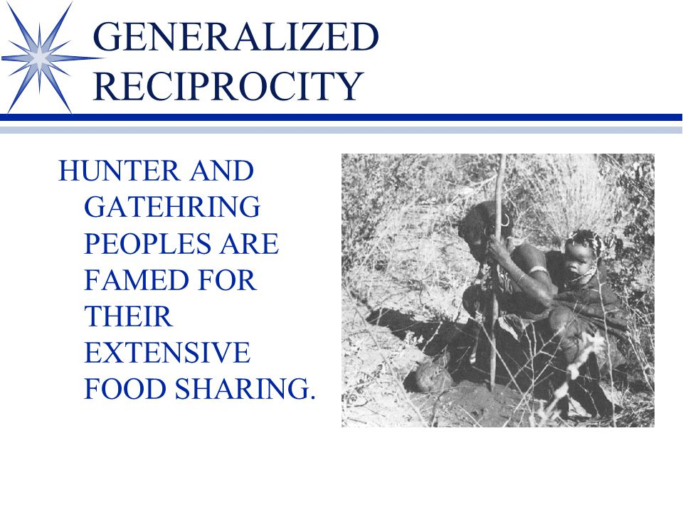 GENERALIZED RECIPROCITY HUNTER AND GATEHRING PEOPLES ARE FAMED FOR THEIR EXTENSIVE FOOD SHARING.