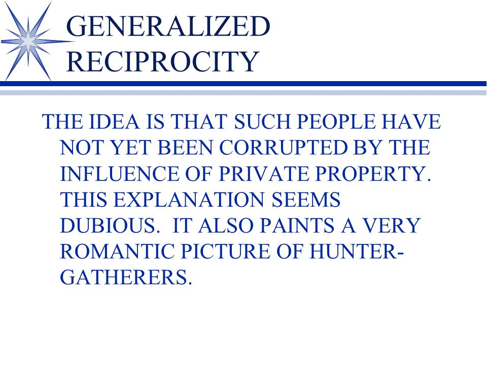 GENERALIZED RECIPROCITY THE IDEA IS THAT SUCH PEOPLE HAVE NOT YET BEEN CORRUPTED BY THE INFLUENCE OF PRIVATE PROPERTY. THIS EXPLANATION SEEMS DUBIOUS.