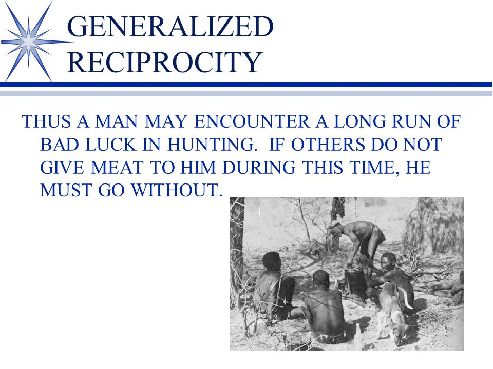 GENERALIZED RECIPROCITY THUS A MAN MAY ENCOUNTER A LONG RUN OF BAD LUCK IN HUNTING. IF OTHERS DO NOT GIVE MEAT TO HIM DURING THIS TIME, HE MUST GO WIT