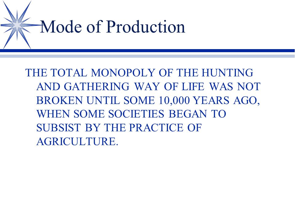 Mode of Production THE TOTAL MONOPOLY OF THE HUNTING AND GATHERING WAY OF LIFE WAS NOT BROKEN UNTIL SOME 10,000 YEARS AGO, WHEN SOME SOCIETIES BEGAN TO SUBSIST BY THE PRACTICE OF AGRICULTURE.