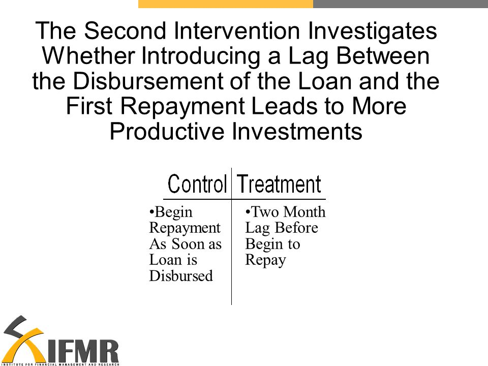 The Second Intervention Investigates Whether Introducing a Lag Between the Disbursement of the Loan and the First Repayment Leads to More Productive Investments Begin Repayment As Soon as Loan is Disbursed Two Month Lag Before Begin to Repay