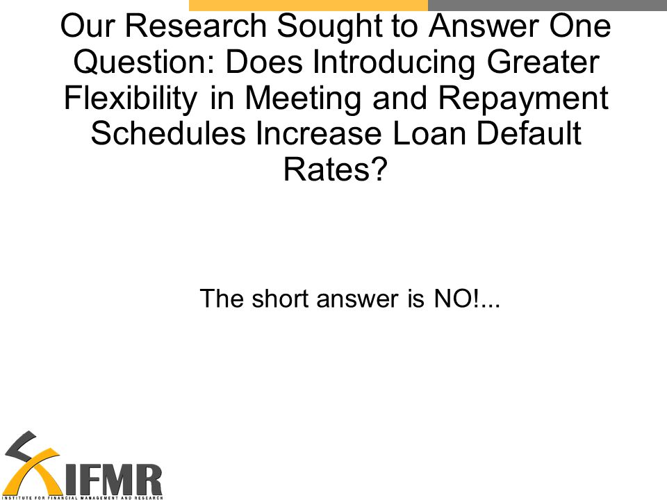 Our Research Sought to Answer One Question: Does Introducing Greater Flexibility in Meeting and Repayment Schedules Increase Loan Default Rates.