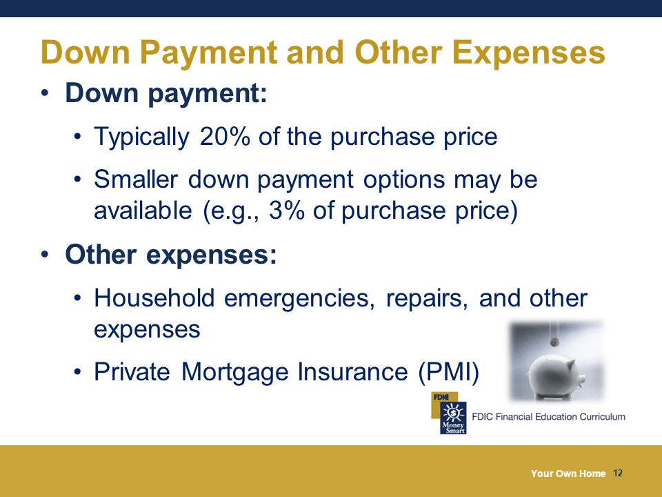 Your Own Home 12 Down Payment and Other Expenses Down payment: Typically 20% of the purchase price Smaller down payment options may be available (e.g., 3% of purchase price) Other expenses: Household emergencies, repairs, and other expenses Private Mortgage Insurance (PMI)