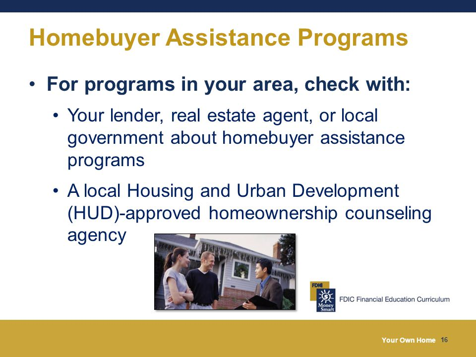 Your Own Home 16 Homebuyer Assistance Programs For programs in your area, check with: Your lender, real estate agent, or local government about homebuyer assistance programs A local Housing and Urban Development (HUD)-approved homeownership counseling agency