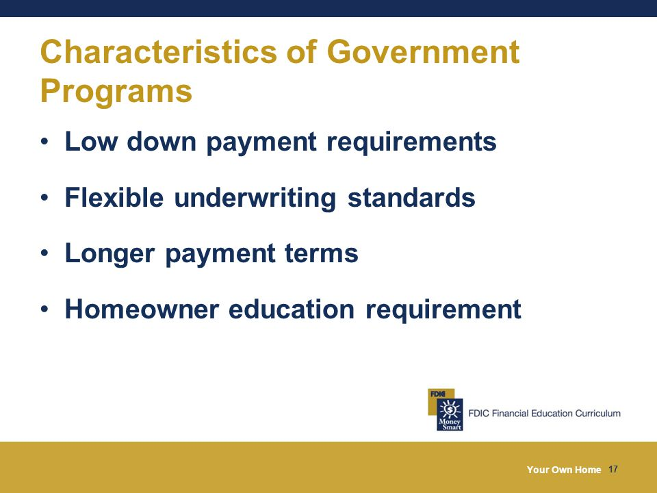 Your Own Home 17 Characteristics of Government Programs Low down payment requirements Flexible underwriting standards Longer payment terms Homeowner education requirement