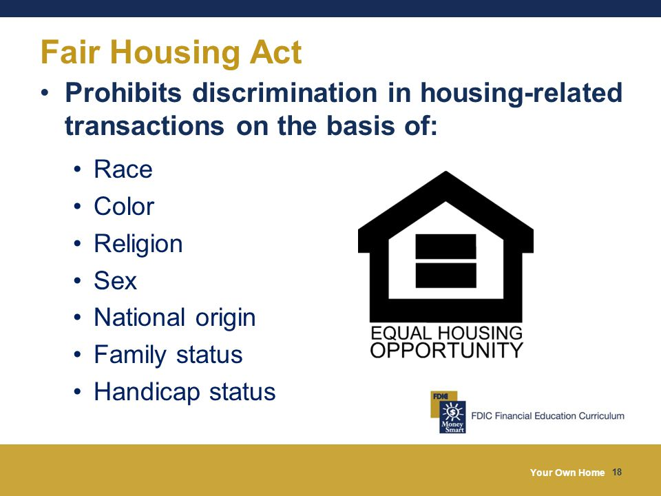 Your Own Home 18 Prohibits discrimination in housing-related transactions on the basis of: Race Color Religion Sex National origin Family status Handicap status Fair Housing Act