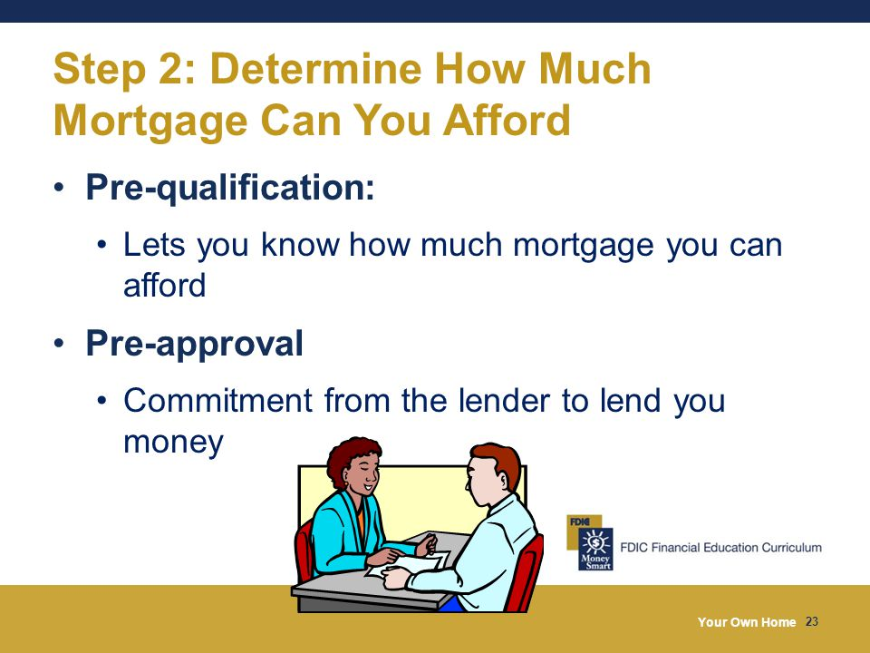 Your Own Home 23 Step 2: Determine How Much Mortgage Can You Afford Pre-qualification: Lets you know how much mortgage you can afford Pre-approval Com