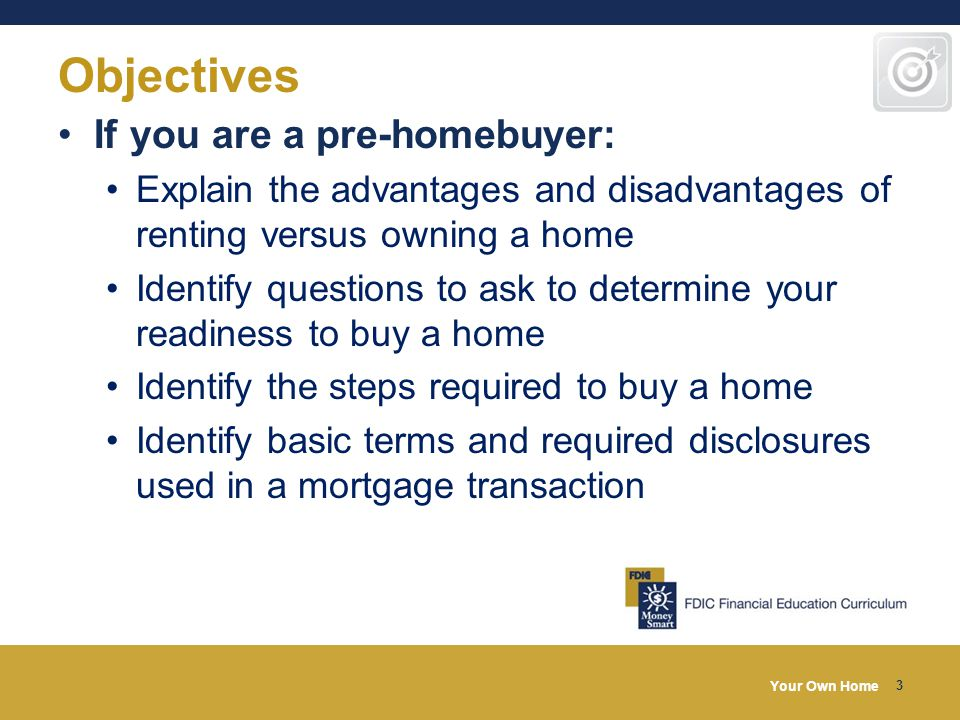 Your Own Home 3 Objectives If you are a pre-homebuyer: Explain the advantages and disadvantages of renting versus owning a home Identify questions to ask to determine your readiness to buy a home Identify the steps required to buy a home Identify basic terms and required disclosures used in a mortgage transaction