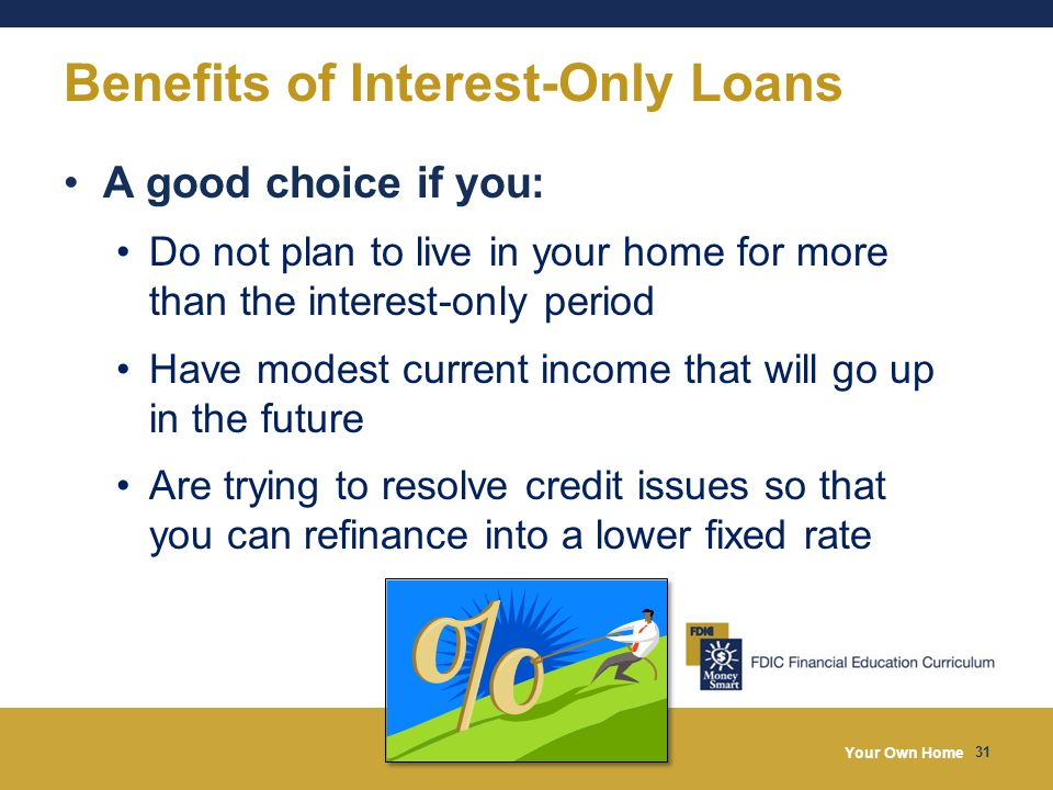 Your Own Home 31 Benefits of Interest-Only Loans A good choice if you: Do not plan to live in your home for more than the interest-only period Have mo