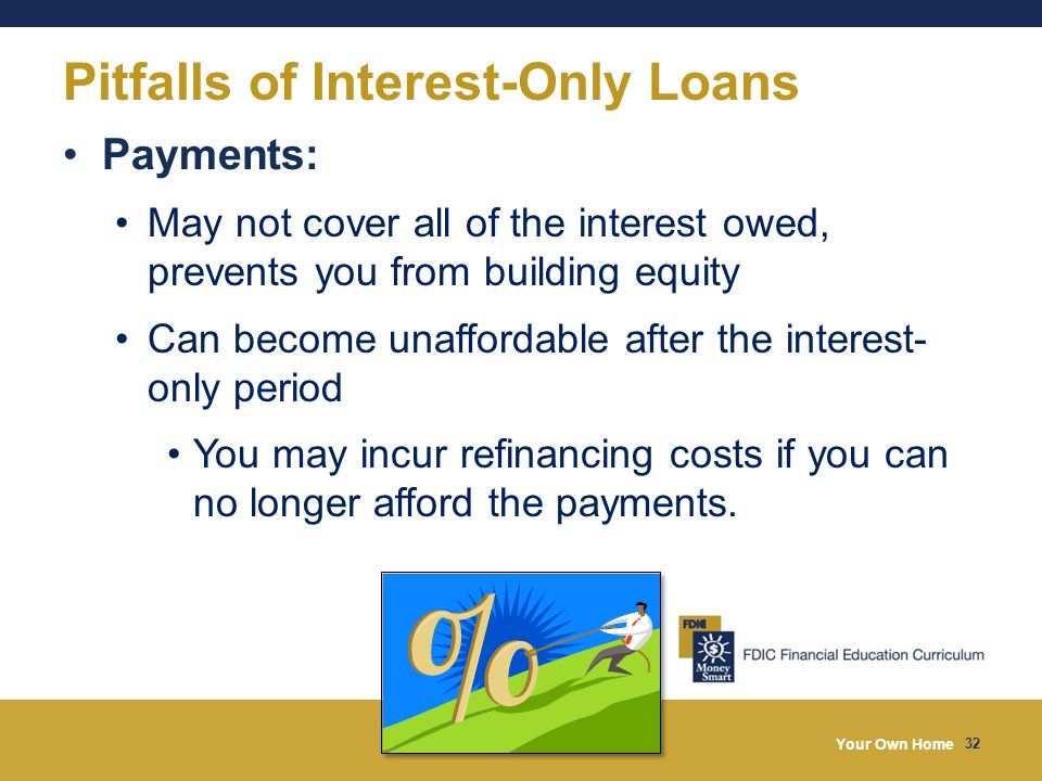 Your Own Home 32 Pitfalls of Interest-Only Loans Payments: May not cover all of the interest owed, prevents you from building equity Can become unaffordable after the interest- only period You may incur refinancing costs if you can no longer afford the payments.