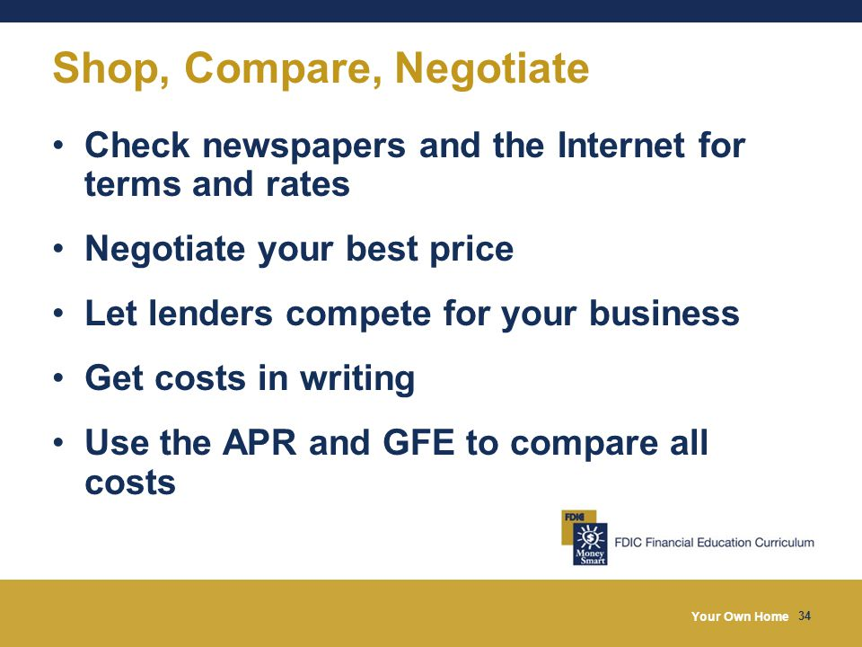 Your Own Home 34 Shop, Compare, Negotiate Check newspapers and the Internet for terms and rates Negotiate your best price Let lenders compete for your business Get costs in writing Use the APR and GFE to compare all costs