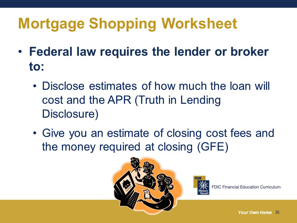 Your Own Home 36 Mortgage Shopping Worksheet Federal law requires the lender or broker to: Disclose estimates of how much the loan will cost and the APR (Truth in Lending Disclosure) Give you an estimate of closing cost fees and the money required at closing (GFE)