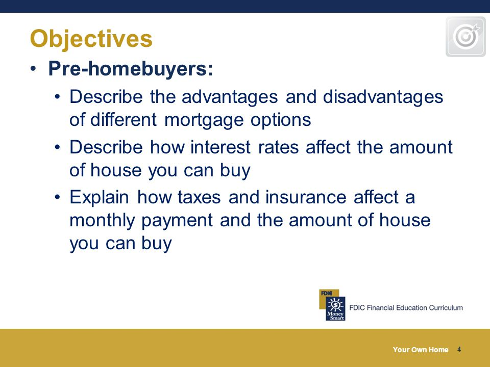 Your Own Home 4 Objectives Pre-homebuyers: Describe the advantages and disadvantages of different mortgage options Describe how interest rates affect the amount of house you can buy Explain how taxes and insurance affect a monthly payment and the amount of house you can buy